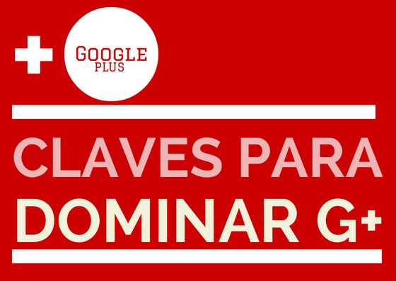 Google Plus-Claves para dominarla #gplus